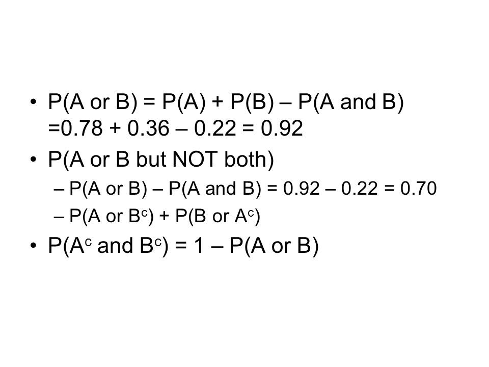 P(A or B) = P(A) + P(B) – P(A and B) = – 0.22 = 0.92 P(A or B but NOT both) –P(A or B) – P(A and B) = 0.92 – 0.22 = 0.70 –P(A or B c ) + P(B or A c ) P(A c and B c ) = 1 – P(A or B)