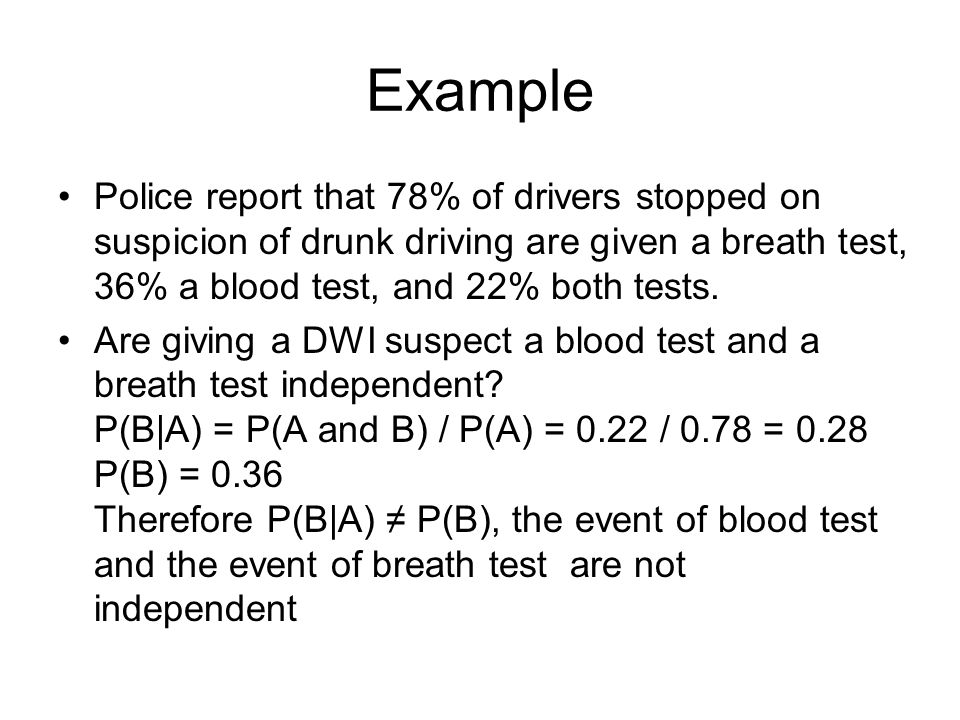 Example Police report that 78% of drivers stopped on suspicion of drunk driving are given a breath test, 36% a blood test, and 22% both tests.