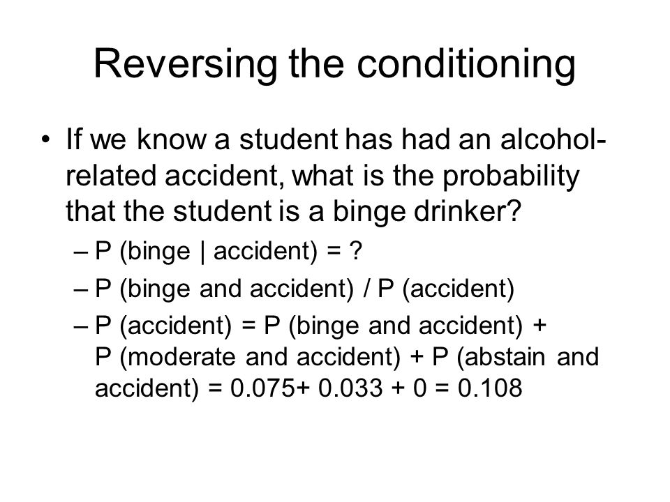 Reversing the conditioning If we know a student has had an alcohol- related accident, what is the probability that the student is a binge drinker.