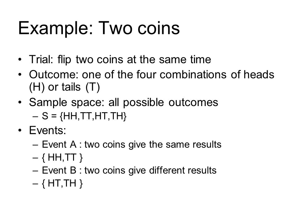 Example: Two coins Trial: flip two coins at the same time Outcome: one of the four combinations of heads (H) or tails (T) Sample space: all possible outcomes –S = {HH,TT,HT,TH} Events: –Event A : two coins give the same results –{ HH,TT } –Event B : two coins give different results –{ HT,TH }
