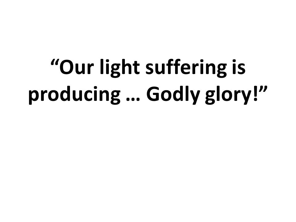 Our light suffering is producing … Godly glory!