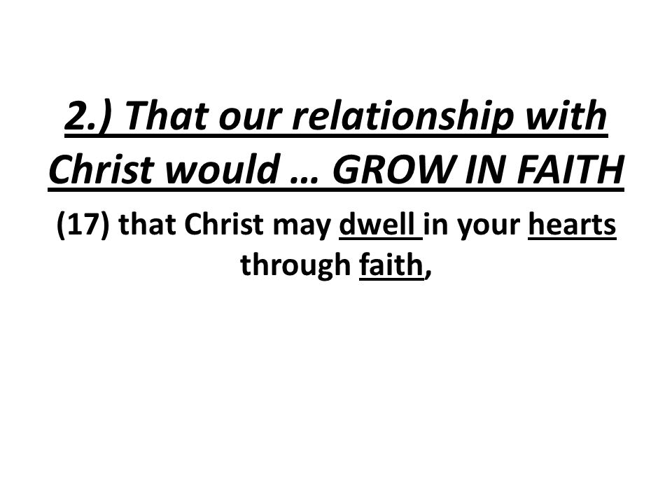 2.) That our relationship with Christ would … GROW IN FAITH (17) that Christ may dwell in your hearts through faith,