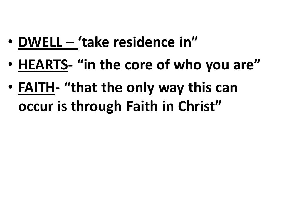 DWELL – 'take residence in HEARTS- in the core of who you are FAITH- that the only way this can occur is through Faith in Christ