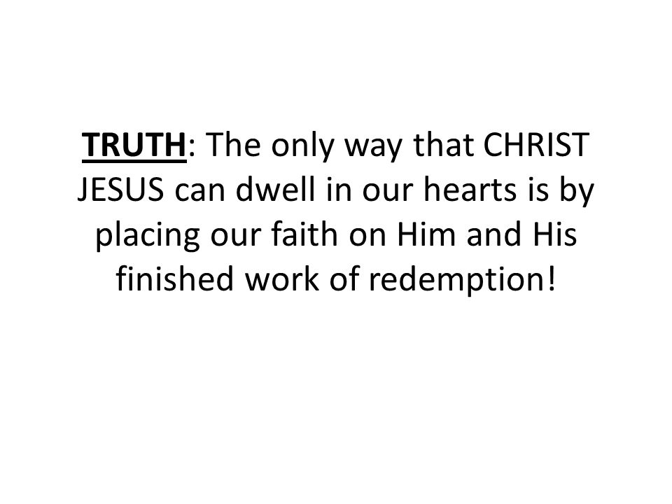 TRUTH: The only way that CHRIST JESUS can dwell in our hearts is by placing our faith on Him and His finished work of redemption!