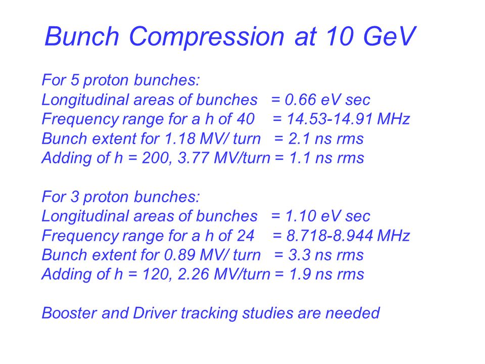 Bunch Compression at 10 GeV For 5 proton bunches: Longitudinal areas of bunches = 0.66 eV sec Frequency range for a h of 40 = MHz Bunch extent for 1.18 MV/ turn = 2.1 ns rms Adding of h = 200, 3.77 MV/turn = 1.1 ns rms For 3 proton bunches: Longitudinal areas of bunches = 1.10 eV sec Frequency range for a h of 24 = MHz Bunch extent for 0.89 MV/ turn = 3.3 ns rms Adding of h = 120, 2.26 MV/turn = 1.9 ns rms Booster and Driver tracking studies are needed