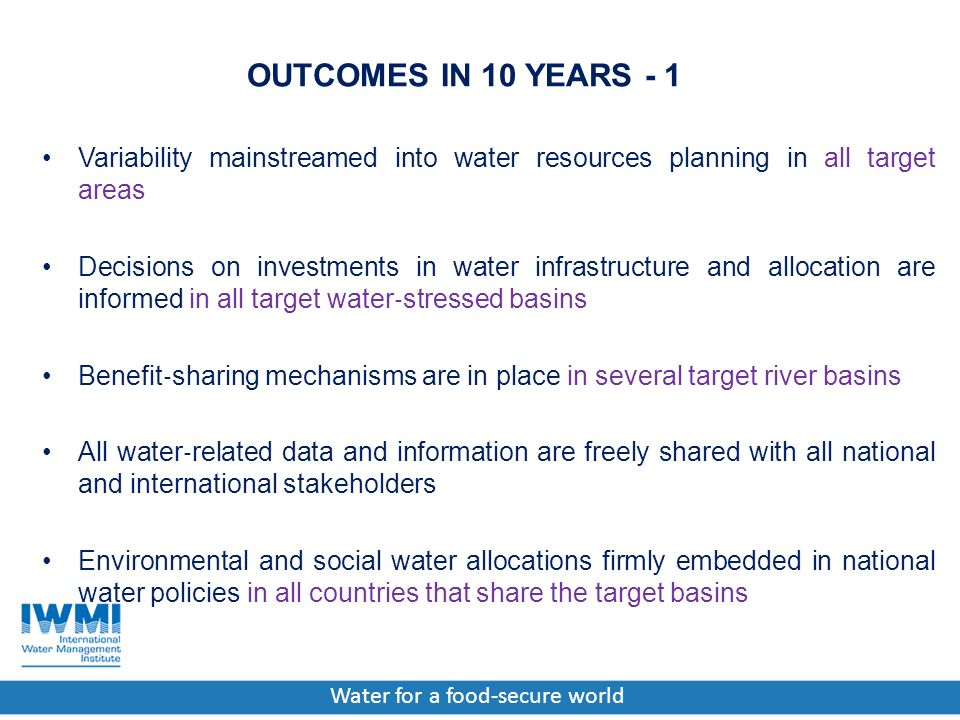 Water for a food-secure world OUTCOMES IN 10 YEARS - 1 Variability mainstreamed into water resources planning in all target areas Decisions on investments in water infrastructure and allocation are informed in all target water ‐ stressed basins Benefit ‐ sharing mechanisms are in place in several target river basins All water ‐ related data and information are freely shared with all national and international stakeholders Environmental and social water allocations firmly embedded in national water policies in all countries that share the target basins