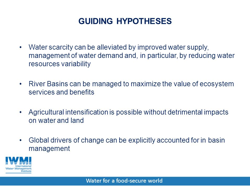 Water for a food-secure world GUIDING HYPOTHESES Water scarcity can be alleviated by improved water supply, management of water demand and, in particular, by reducing water resources variability River Basins can be managed to maximize the value of ecosystem services and benefits Agricultural intensification is possible without detrimental impacts on water and land Global drivers of change can be explicitly accounted for in basin management