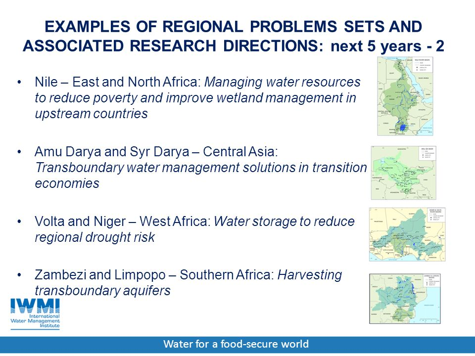 Water for a food-secure world EXAMPLES OF REGIONAL PROBLEMS SETS AND ASSOCIATED RESEARCH DIRECTIONS: next 5 years - 2 Nile – East and North Africa: Managing water resources to reduce poverty and improve wetland management in upstream countries Amu Darya and Syr Darya – Central Asia: Transboundary water management solutions in transition economies Volta and Niger – West Africa: Water storage to reduce regional drought risk Zambezi and Limpopo – Southern Africa: Harvesting transboundary aquifers