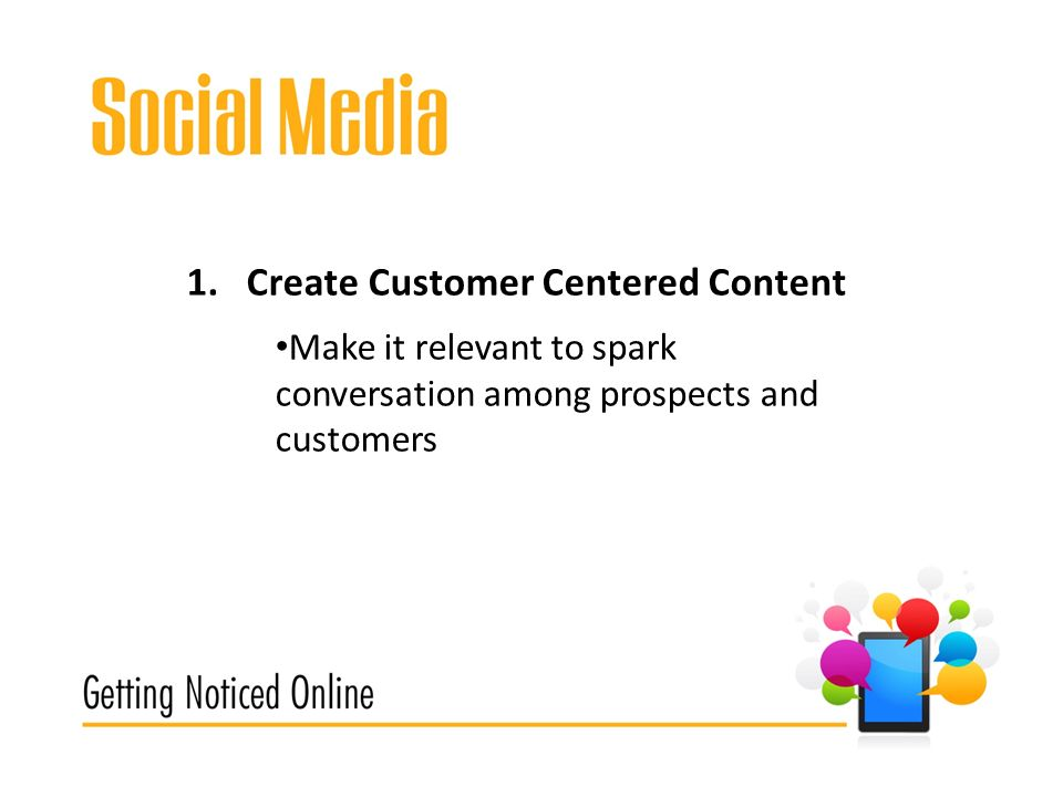 1.Create Customer Centered Content Make it relevant to spark conversation among prospects and customers