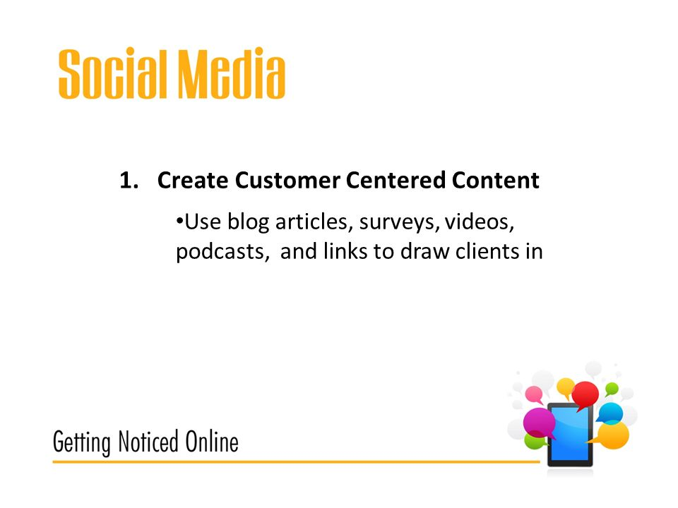 1.Create Customer Centered Content Use blog articles, surveys, videos, podcasts, and links to draw clients in
