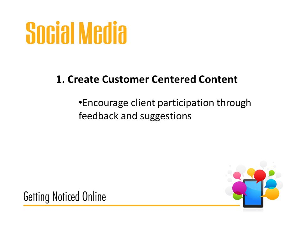 1. Create Customer Centered Content Encourage client participation through feedback and suggestions