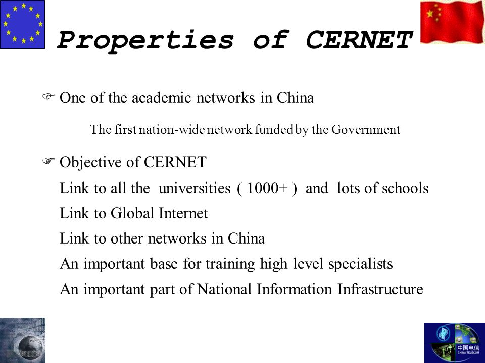 Properties of CERNET FOne of the academic networks in China The first nation-wide network funded by the Government FObjective of CERNET Link to all the universities ( 1000+ ) and lots of schools Link to Global Internet Link to other networks in China An important base for training high level specialists An important part of National Information Infrastructure
