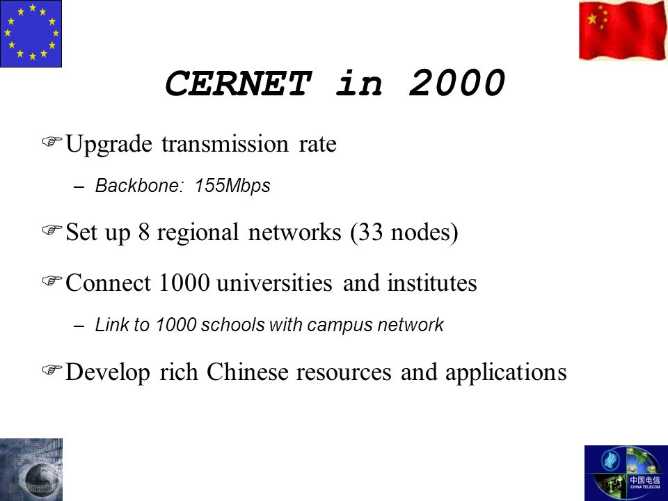 CERNET in 2000 FUpgrade transmission rate –Backbone: 155Mbps FSet up 8 regional networks (33 nodes) FConnect 1000 universities and institutes –Link to 1000 schools with campus network FDevelop rich Chinese resources and applications