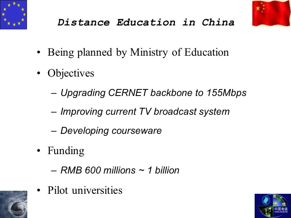Distance Education in China Being planned by Ministry of Education Objectives –Upgrading CERNET backbone to 155Mbps –Improving current TV broadcast system –Developing courseware Funding –RMB 600 millions ~ 1 billion Pilot universities