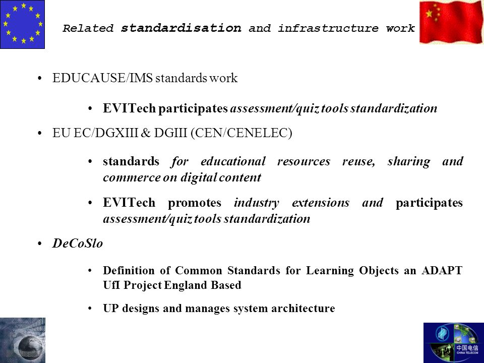 Related standardisation and infrastructure work EDUCAUSE/IMS standards work EVITech participates assessment/quiz tools standardization EU EC/DGXIII & DGIII (CEN/CENELEC) standards for educational resources reuse, sharing and commerce on digital content EVITech promotes industry extensions and participates assessment/quiz tools standardization DeCoSlo Definition of Common Standards for Learning Objects an ADAPT UfI Project England Based UP designs and manages system architecture