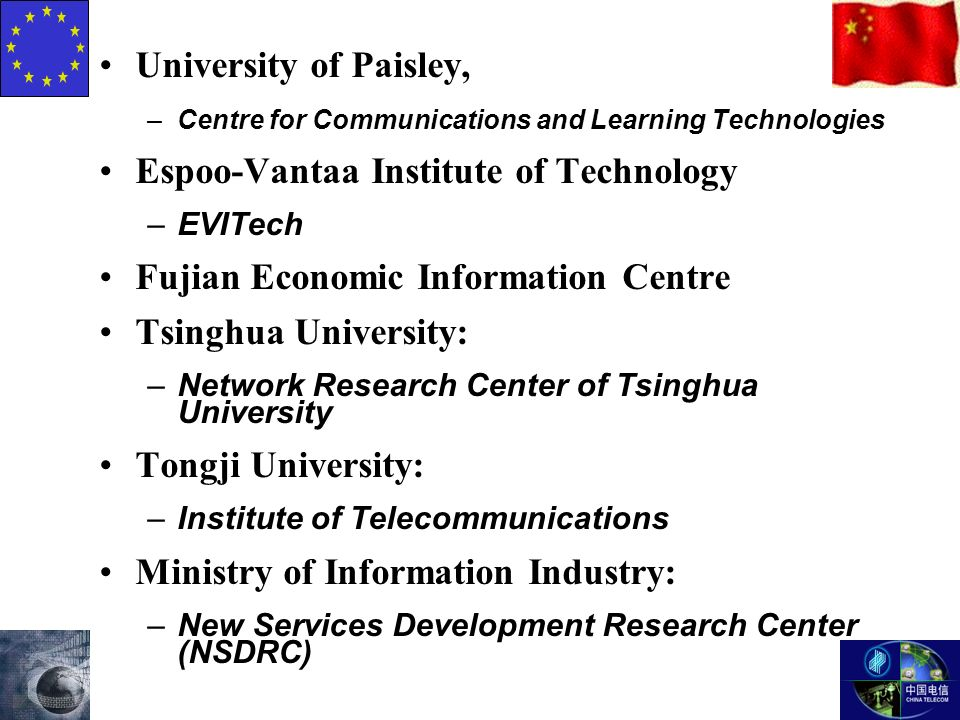 University of Paisley, –Centre for Communications and Learning Technologies Espoo-Vantaa Institute of Technology –EVITech Fujian Economic Information Centre Tsinghua University: –Network Research Center of Tsinghua University Tongji University: –Institute of Telecommunications Ministry of Information Industry: –New Services Development Research Center (NSDRC)