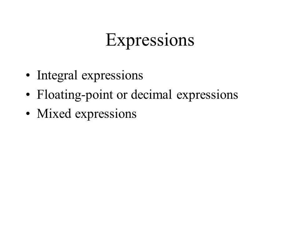 Expressions Integral expressions Floating-point or decimal expressions Mixed expressions