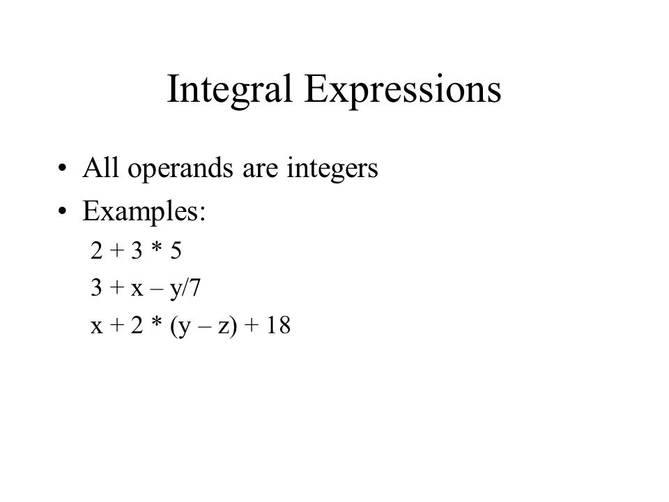 Integral Expressions All operands are integers Examples: * x – y/7 x + 2 * (y – z) + 18