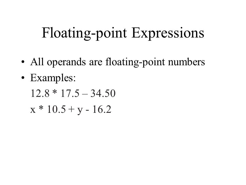 Floating-point Expressions All operands are floating-point numbers Examples: 12.8 * 17.5 – x * y