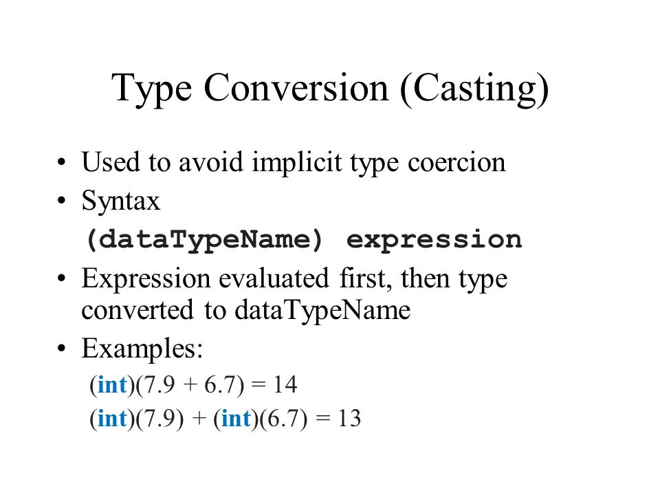 Type Conversion (Casting) Used to avoid implicit type coercion Syntax (dataTypeName) expression Expression evaluated first, then type converted to dataTypeName Examples: (int)( ) = 14 (int)(7.9) + (int)(6.7) = 13