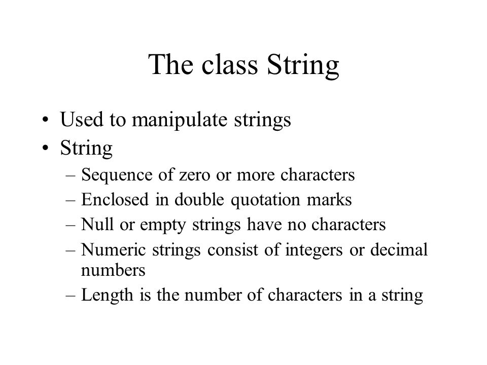 The class String Used to manipulate strings String –Sequence of zero or more characters –Enclosed in double quotation marks –Null or empty strings have no characters –Numeric strings consist of integers or decimal numbers –Length is the number of characters in a string