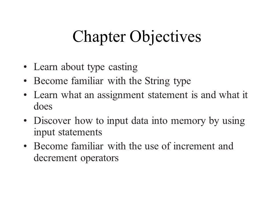 Chapter Objectives Learn about type casting Become familiar with the String type Learn what an assignment statement is and what it does Discover how to input data into memory by using input statements Become familiar with the use of increment and decrement operators