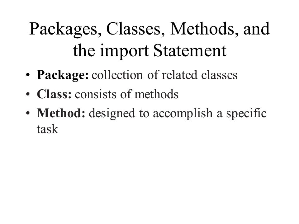 Packages, Classes, Methods, and the import Statement Package: collection of related classes Class: consists of methods Method: designed to accomplish a specific task