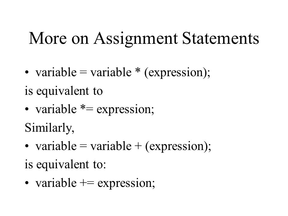 More on Assignment Statements variable = variable * (expression); is equivalent to variable *= expression; Similarly, variable = variable + (expression); is equivalent to: variable += expression;