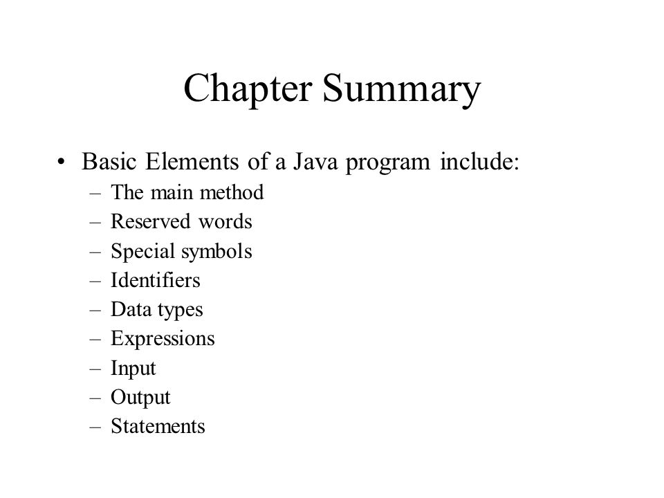 Chapter Summary Basic Elements of a Java program include: –The main method –Reserved words –Special symbols –Identifiers –Data types –Expressions –Input –Output –Statements