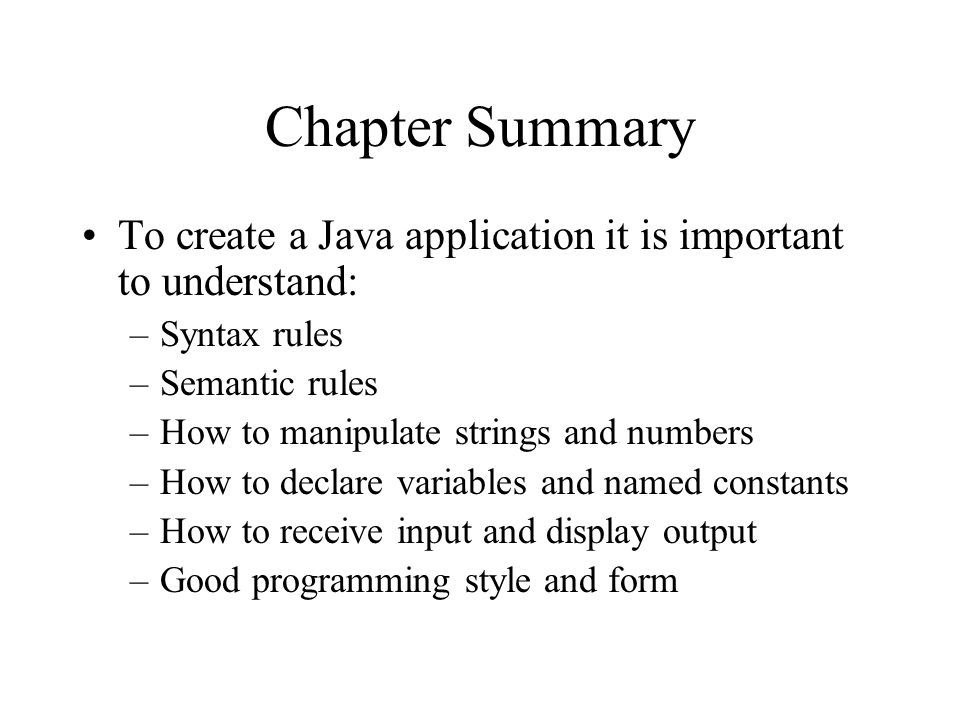 Chapter Summary To create a Java application it is important to understand: –Syntax rules –Semantic rules –How to manipulate strings and numbers –How to declare variables and named constants –How to receive input and display output –Good programming style and form