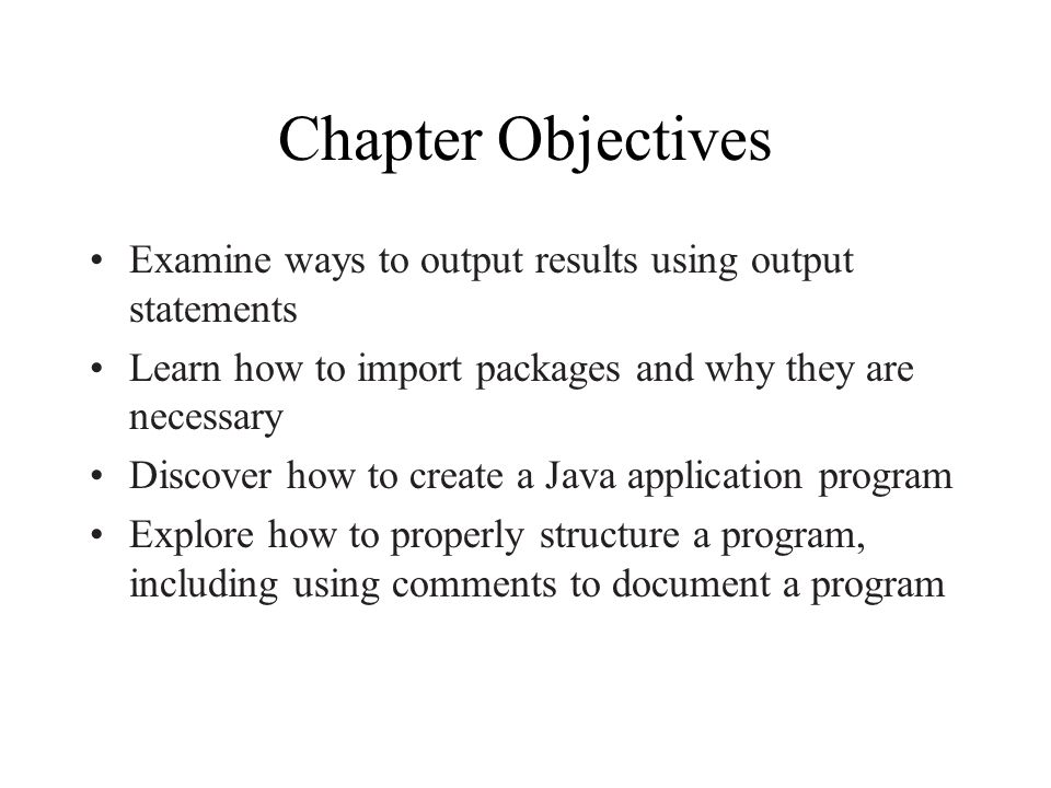 Chapter Objectives Examine ways to output results using output statements Learn how to import packages and why they are necessary Discover how to create a Java application program Explore how to properly structure a program, including using comments to document a program