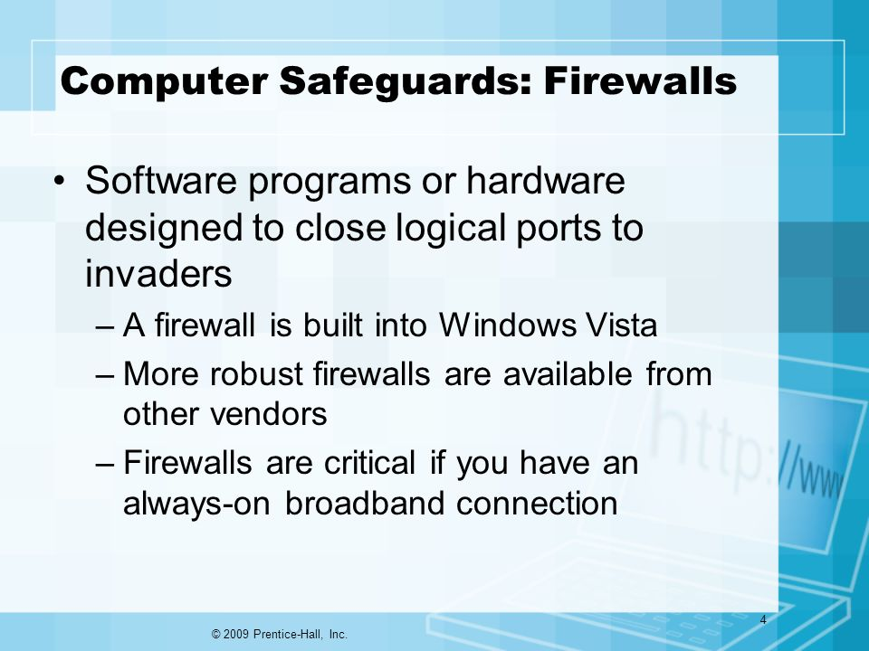 Computer Safeguards: Firewalls Software programs or hardware designed to close logical ports to invaders –A firewall is built into Windows Vista –More robust firewalls are available from other vendors –Firewalls are critical if you have an always-on broadband connection © 2009 Prentice-Hall, Inc.
