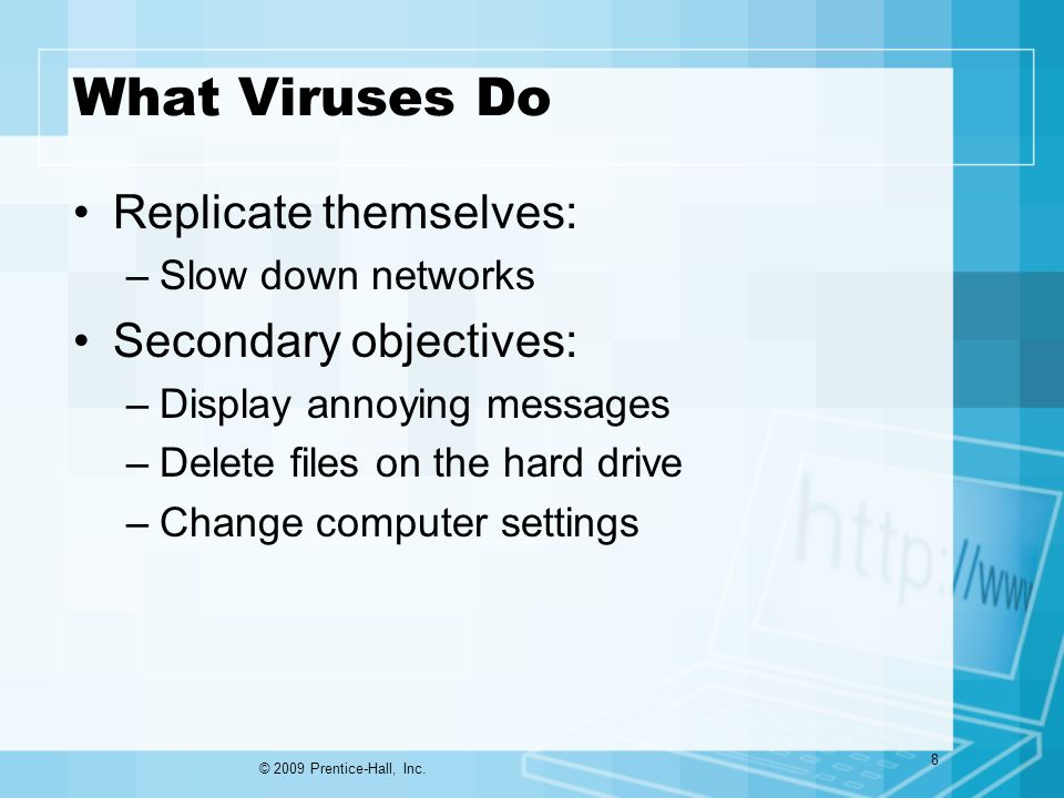 What Viruses Do Replicate themselves: –Slow down networks Secondary objectives: –Display annoying messages –Delete files on the hard drive –Change computer settings © 2009 Prentice-Hall, Inc.