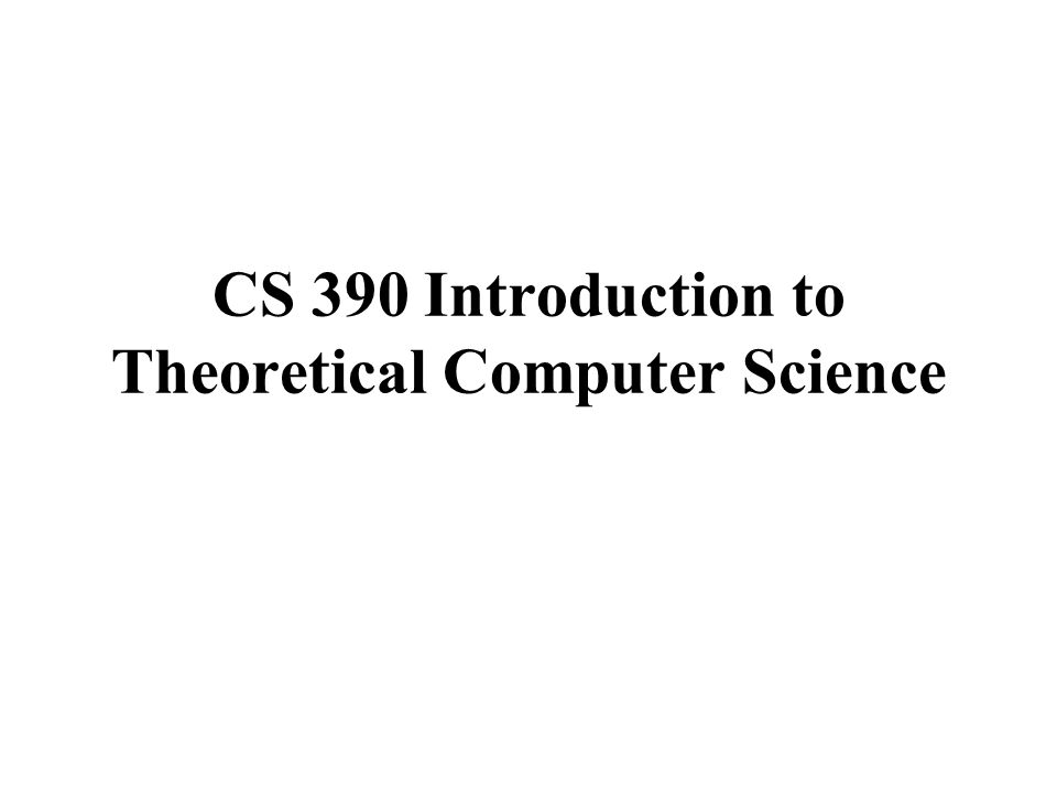 CS 390 Introduction to Theoretical Computer Science  - ppt