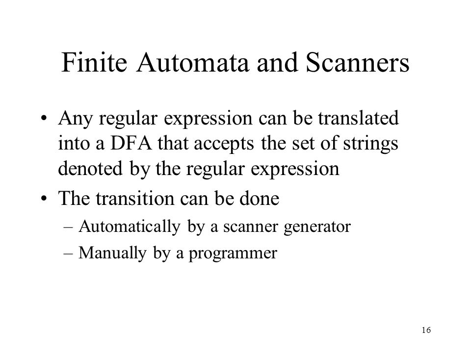 16 Finite Automata and Scanners Any regular expression can be translated into a DFA that accepts the set of strings denoted by the regular expression The transition can be done –Automatically by a scanner generator –Manually by a programmer