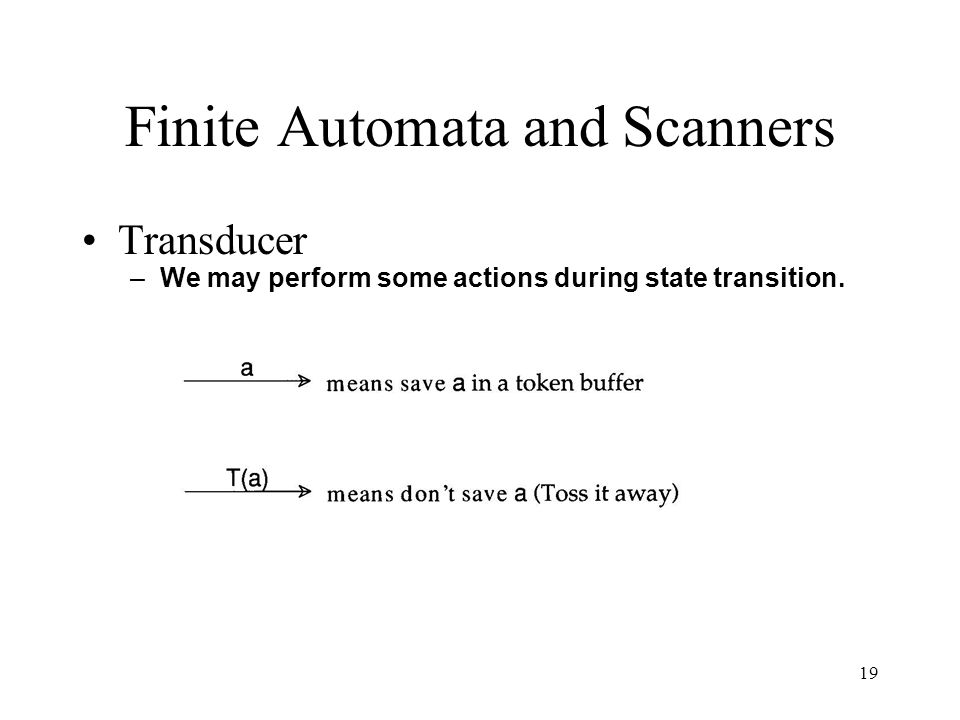 19 Finite Automata and Scanners Transducer –We may perform some actions during state transition.