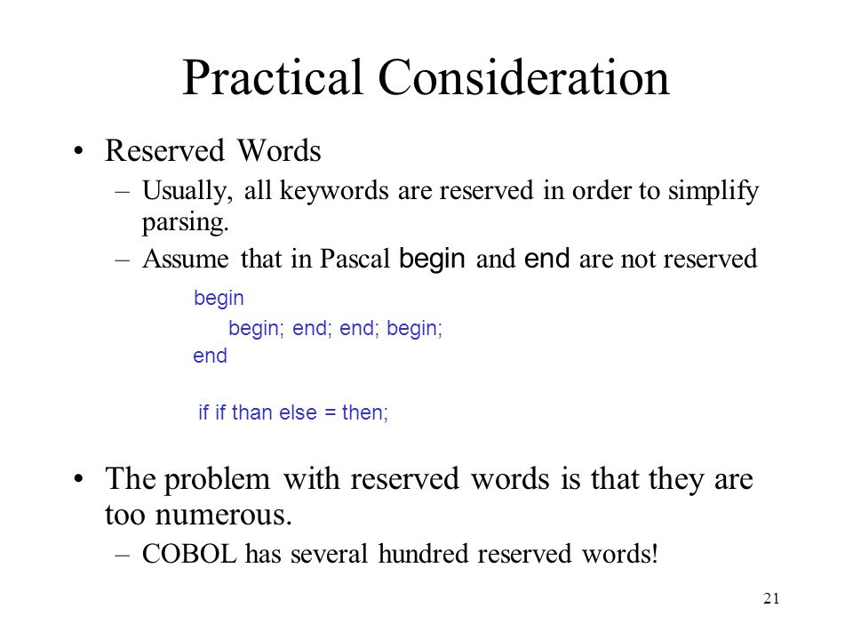 21 Practical Consideration Reserved Words –Usually, all keywords are reserved in order to simplify parsing.