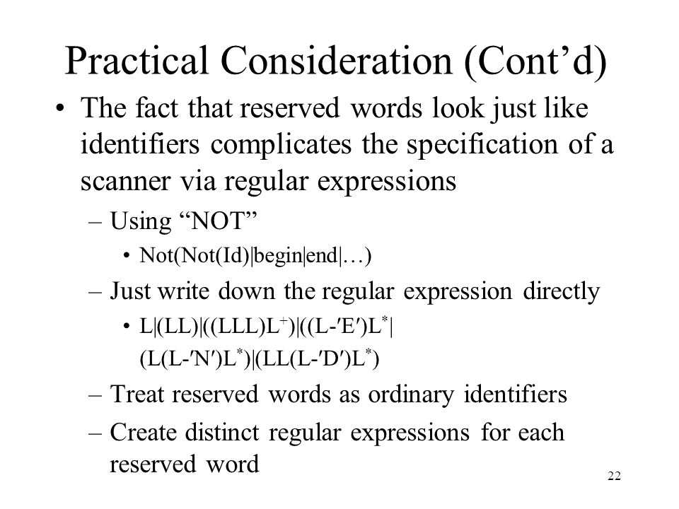 Practical Consideration (Cont'd) The fact that reserved words look just like identifiers complicates the specification of a scanner via regular expressions –Using NOT Not(Not(Id)|begin|end|…) –Just write down the regular expression directly L|(LL)|((LLL)L + )|((L-′E′)L * | (L(L-′N′)L * )|(LL(L-′D′)L * ) –Treat reserved words as ordinary identifiers –Create distinct regular expressions for each reserved word 22