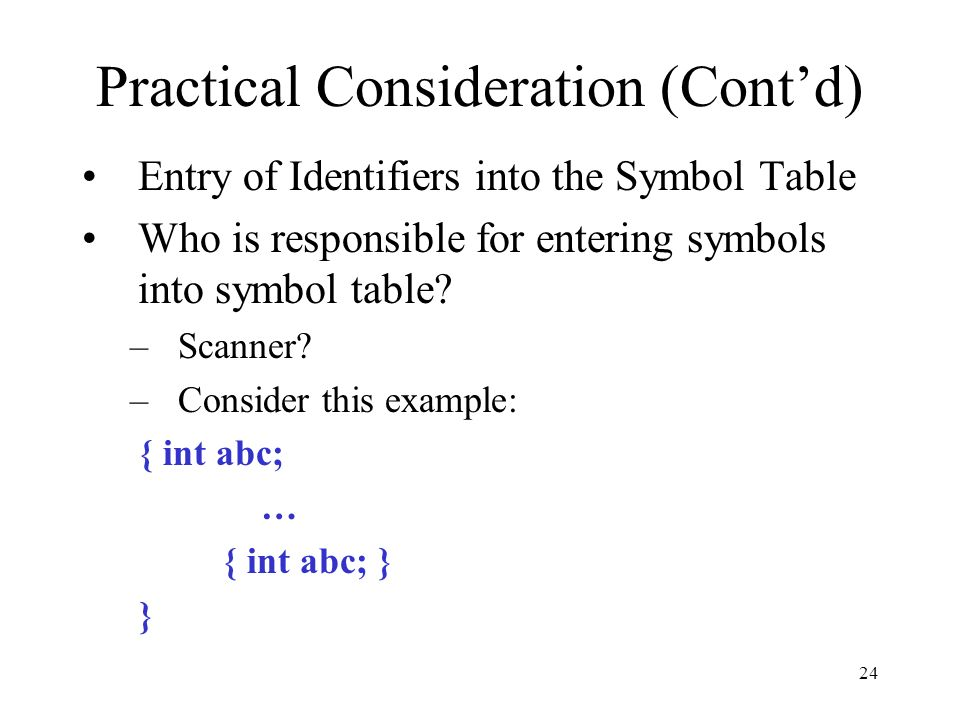 24 Practical Consideration (Cont'd) Entry of Identifiers into the Symbol Table Who is responsible for entering symbols into symbol table.
