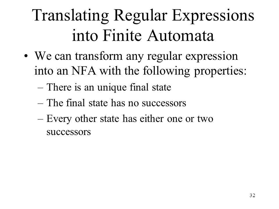 32 Translating Regular Expressions into Finite Automata We can transform any regular expression into an NFA with the following properties: –There is an unique final state –The final state has no successors –Every other state has either one or two successors