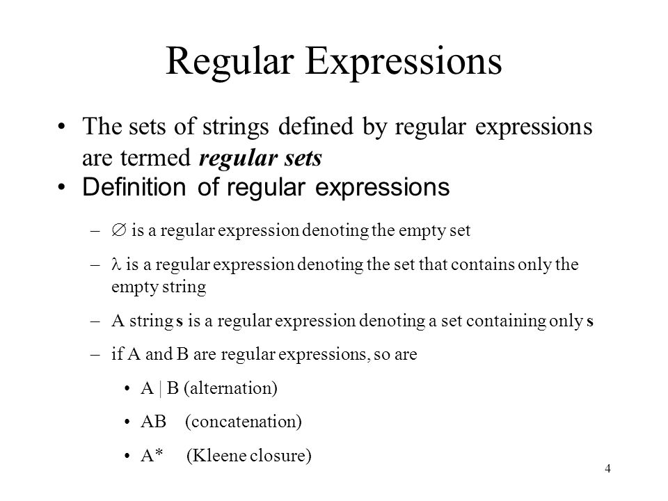 4 Regular Expressions The sets of strings defined by regular expressions are termed regular sets Definition of regular expressions –  is a regular expression denoting the empty set – is a regular expression denoting the set that contains only the empty string –A string s is a regular expression denoting a set containing only s –if A and B are regular expressions, so are A | B (alternation) AB (concatenation) A* (Kleene closure)