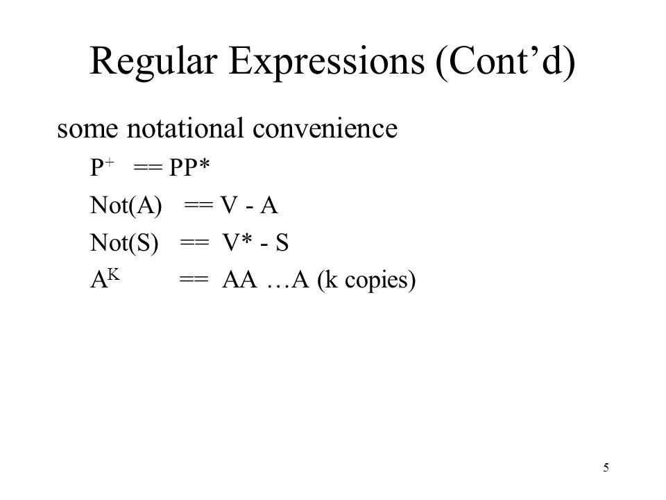 5 Regular Expressions (Cont'd) some notational convenience P + == PP* Not(A) == V - A Not(S) == V* - S A K == AA …A (k copies)