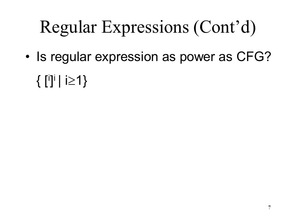 7 Regular Expressions (Cont'd) Is regular expression as power as CFG { [ i ] i | i  1}