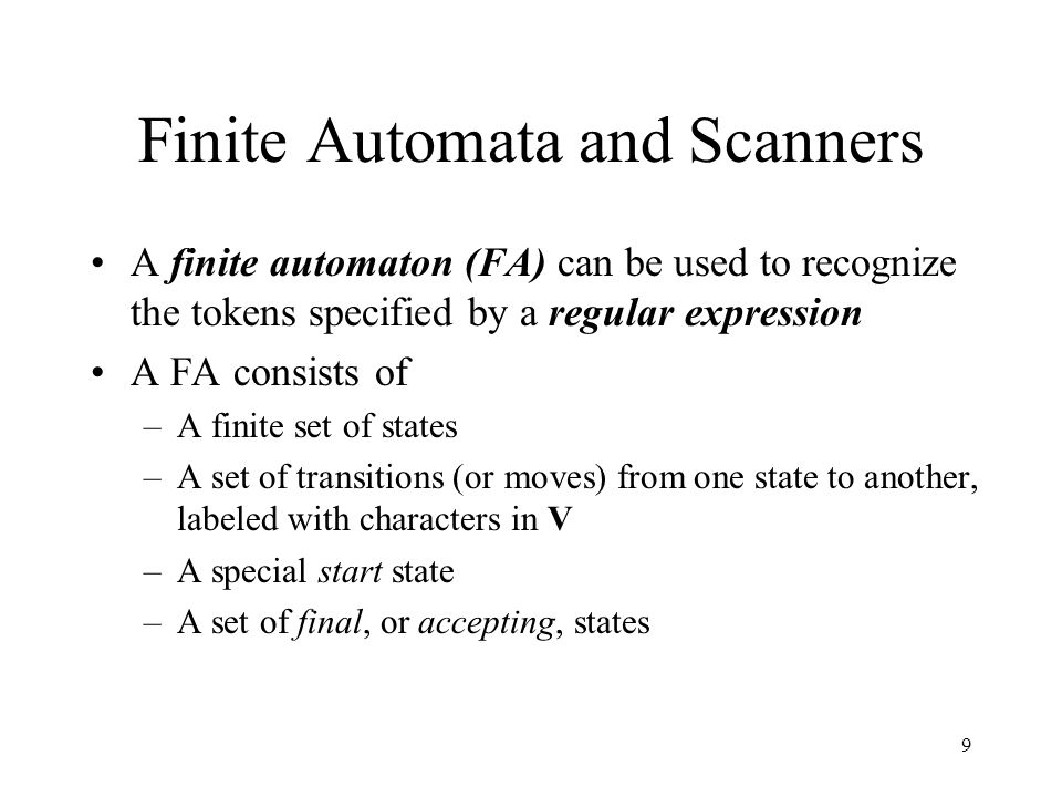 9 Finite Automata and Scanners A finite automaton (FA) can be used to recognize the tokens specified by a regular expression A FA consists of –A finite set of states –A set of transitions (or moves) from one state to another, labeled with characters in V –A special start state –A set of final, or accepting, states