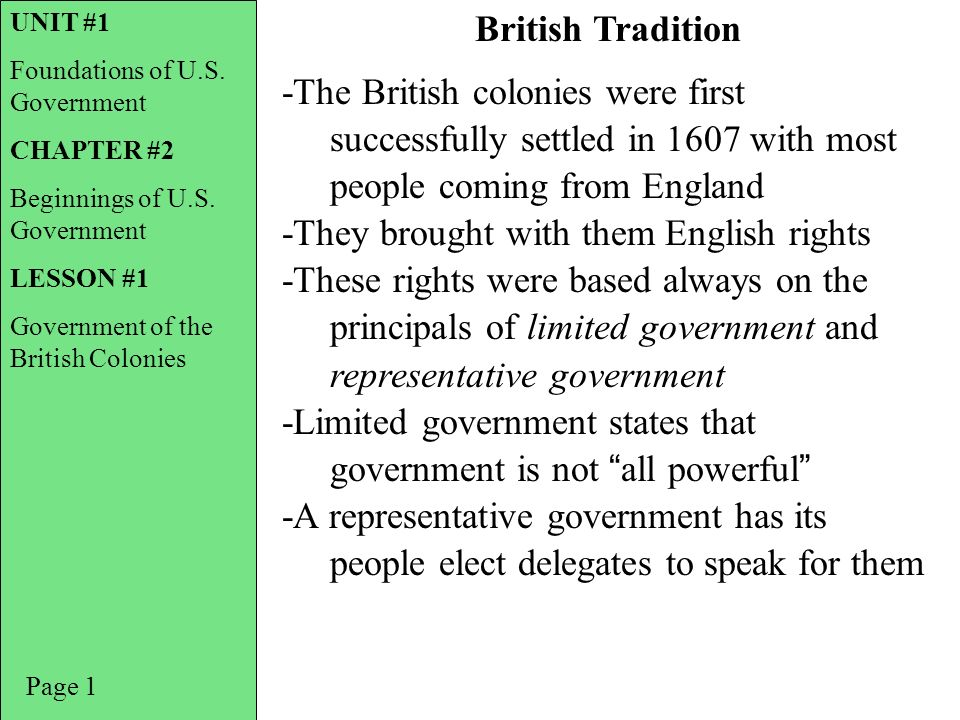 -The British colonies were first successfully settled in 1607 with most people coming from England -They brought with them English rights -These rights were based always on the principals of limited government and representative government -Limited government states that government is not all powerful -A representative government has its people elect delegates to speak for them Page 1 British Tradition UNIT #1 Foundations of U.S.