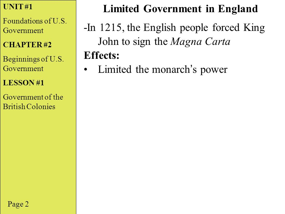 -In 1215, the English people forced King John to sign the Magna Carta Effects: Limited the monarch ' s power Page 2 Limited Government in England UNIT #1 Foundations of U.S.