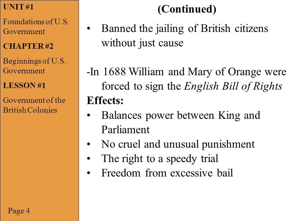 Banned the jailing of British citizens without just cause -In 1688 William and Mary of Orange were forced to sign the English Bill of Rights Effects: Balances power between King and Parliament No cruel and unusual punishment The right to a speedy trial Freedom from excessive bail Page 4 (Continued) UNIT #1 Foundations of U.S.