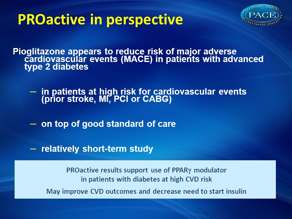 PROactive in perspective Pioglitazone appears to reduce risk of major adverse cardiovascular events (MACE) in patients with advanced type 2 diabetes – in patients at high risk for cardiovascular events (prior stroke, MI, PCI or CABG) – on top of good standard of care – relatively short-term study PROactive results support use of PPAR  modulator in patients with diabetes at high CVD risk May improve CVD outcomes and decrease need to start insulin