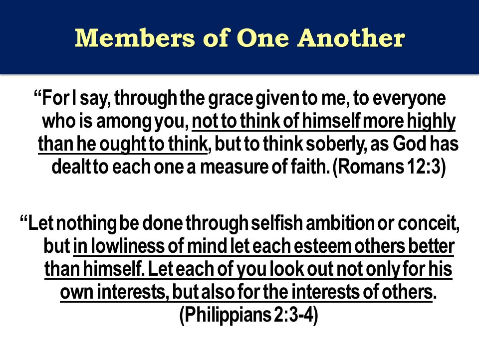 Members of One Another For I say, through the grace given to me, to everyone who is among you, not to think of himself more highly than he ought to think, but to think soberly, as God has dealt to each one a measure of faith.