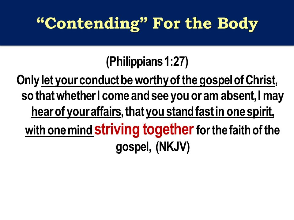 Contending For the Body (Philippians 1:27) Only let your conduct be worthy of the gospel of Christ, so that whether I come and see you or am absent, I may hear of your affairs, that you stand fast in one spirit, with one mind striving together for the faith of the gospel, (NKJV)